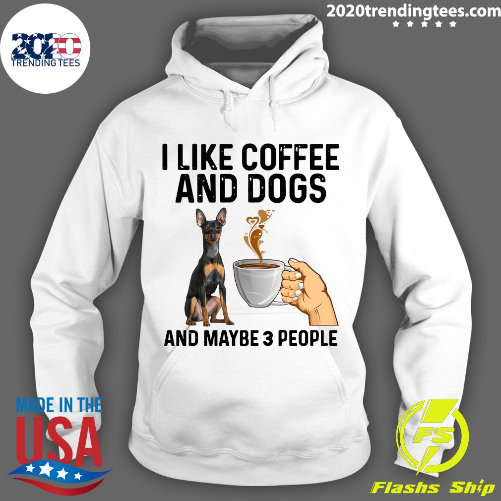I Like Coffee And Dogs Miniature Pinscher And Maybe 3 People Shirt Hoodie