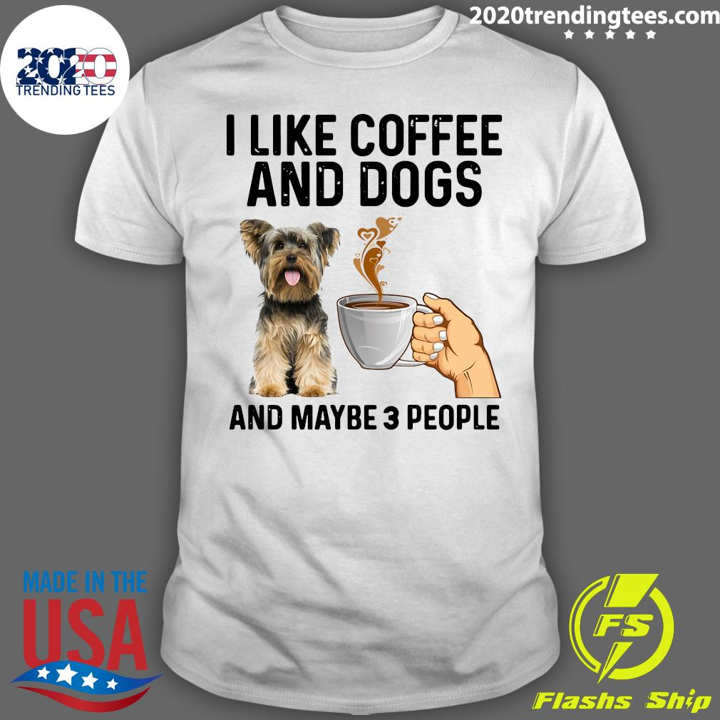 I Like Coffee And Dogs Yorkshire Terrier And Maybe 3 People Shirt