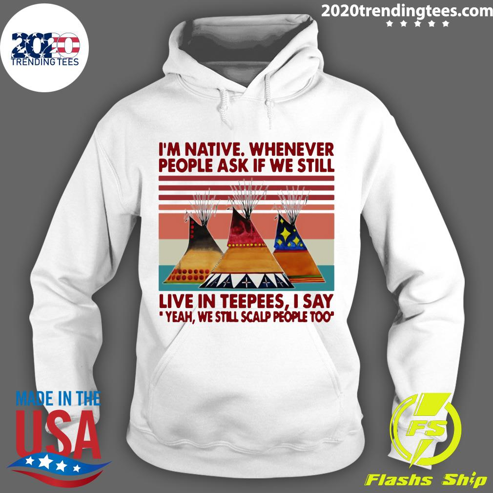 I'm Native Whenever People Ask If We Still Live In Teepees I Say Yeah We Still Scalp People Too Shirt Hoodie