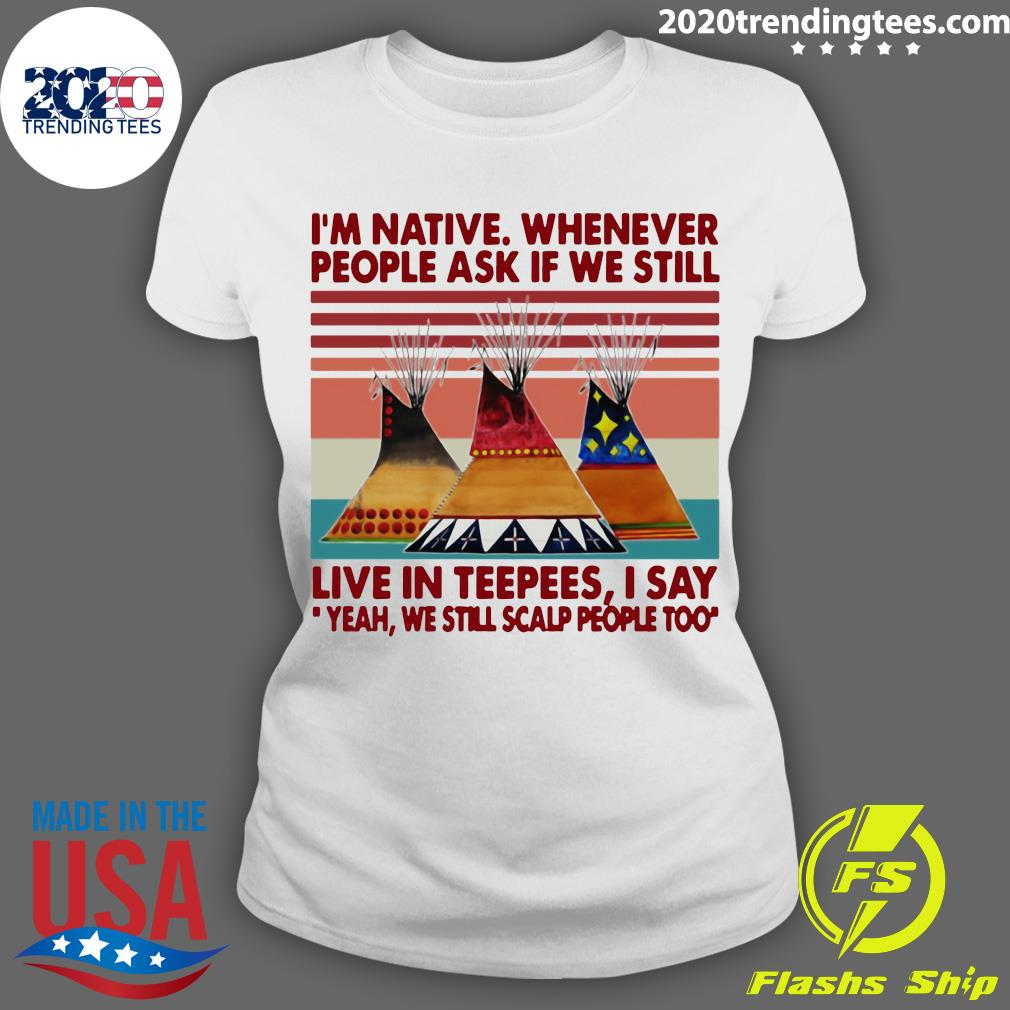 I'm Native Whenever People Ask If We Still Live In Teepees I Say Yeah We Still Scalp People Too Shirt Ladies tee