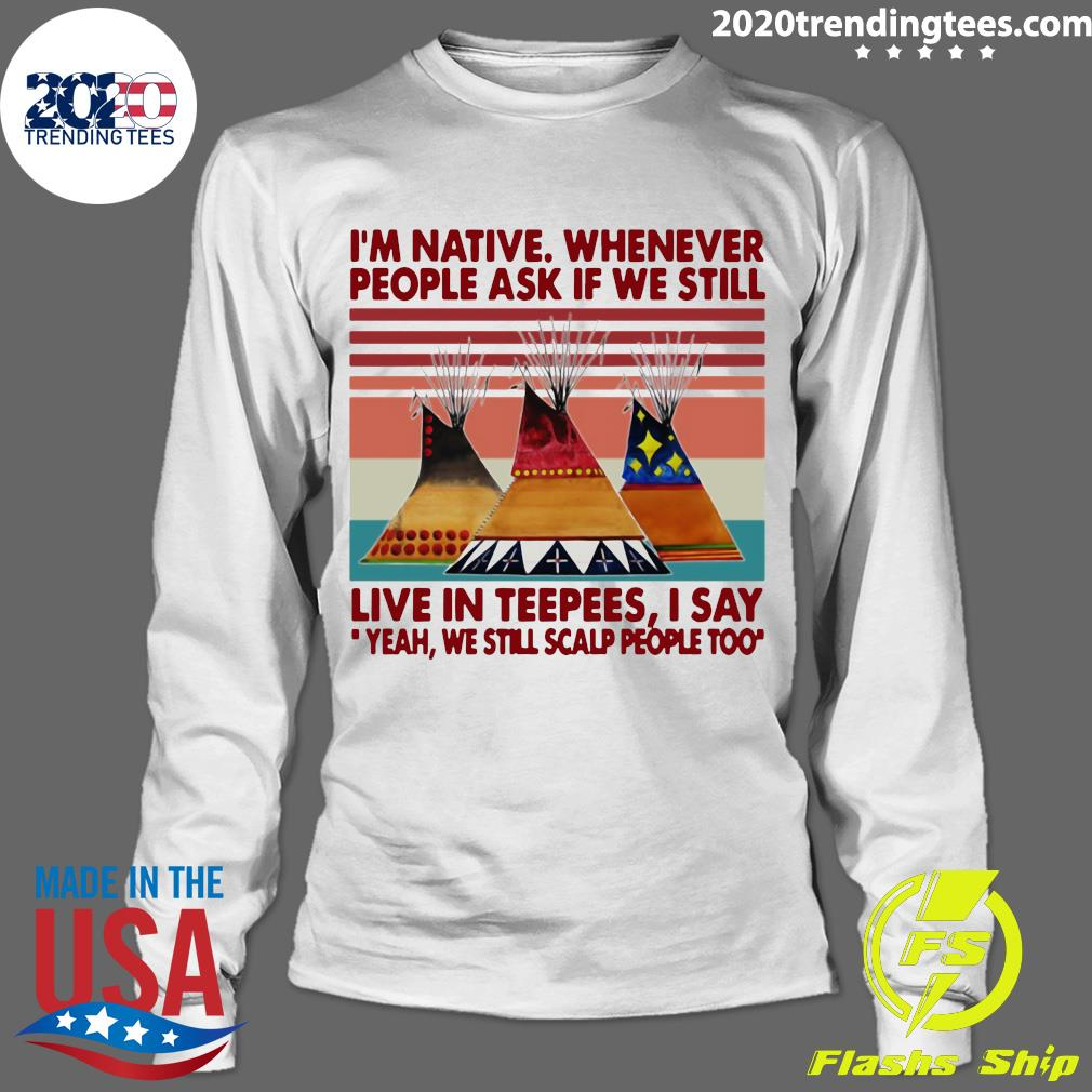 I'm Native Whenever People Ask If We Still Live In Teepees I Say Yeah We Still Scalp People Too Shirt Longsleeve
