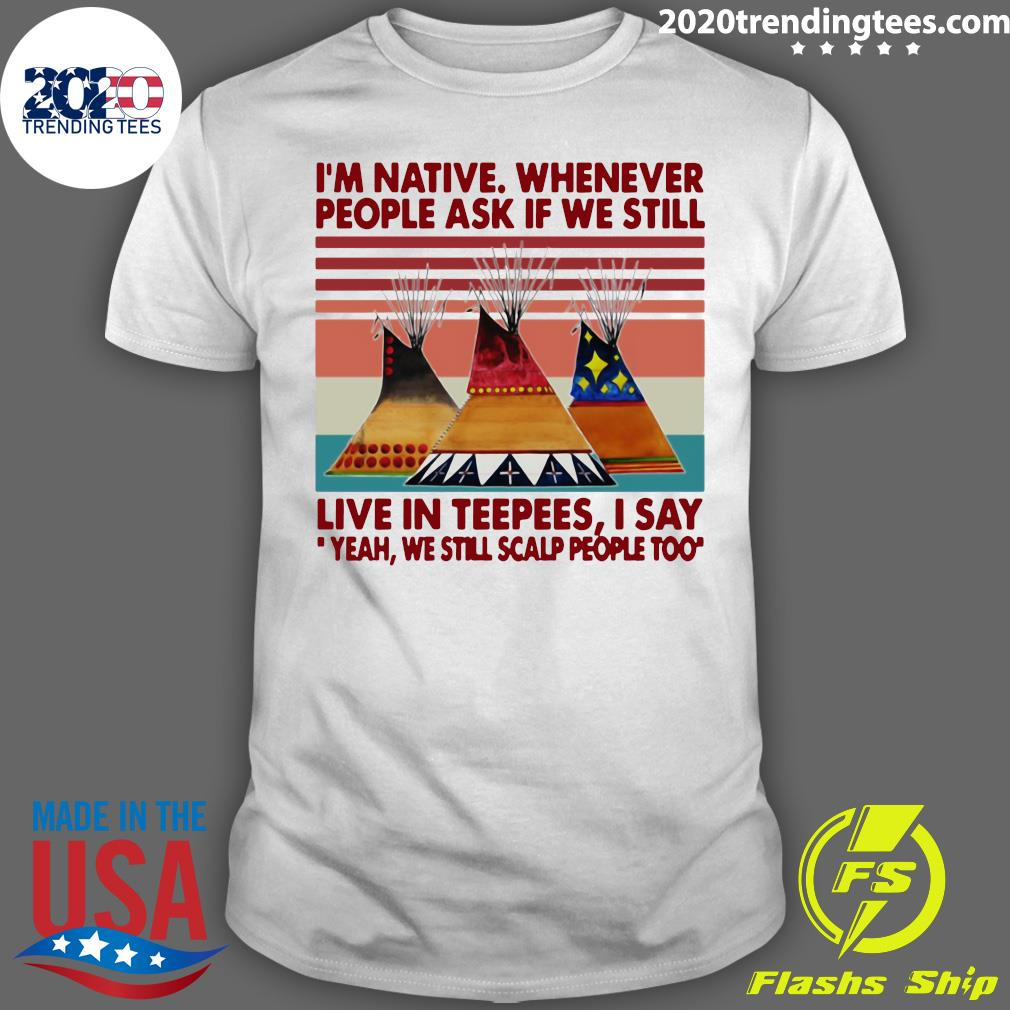 I'm Native Whenever People Ask If We Still Live In Teepees I Say Yeah We Still Scalp People Too Shirt