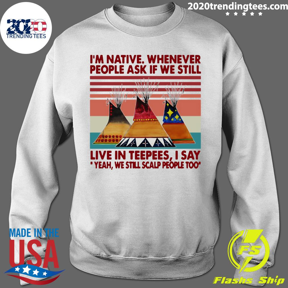 I'm Native Whenever People Ask If We Still Live In Teepees I Say Yeah We Still Scalp People Too Shirt Sweater