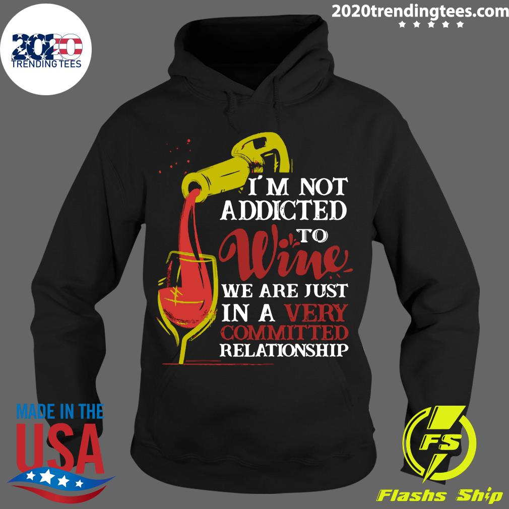 I'm Not Addicted To Wine We Are Just In A Very Committed Relationship Shirt Hoodie
