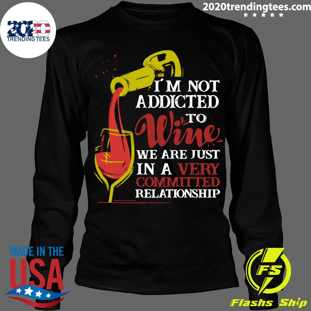 I'm Not Addicted To Wine We Are Just In A Very Committed Relationship Shirt Longsleeve