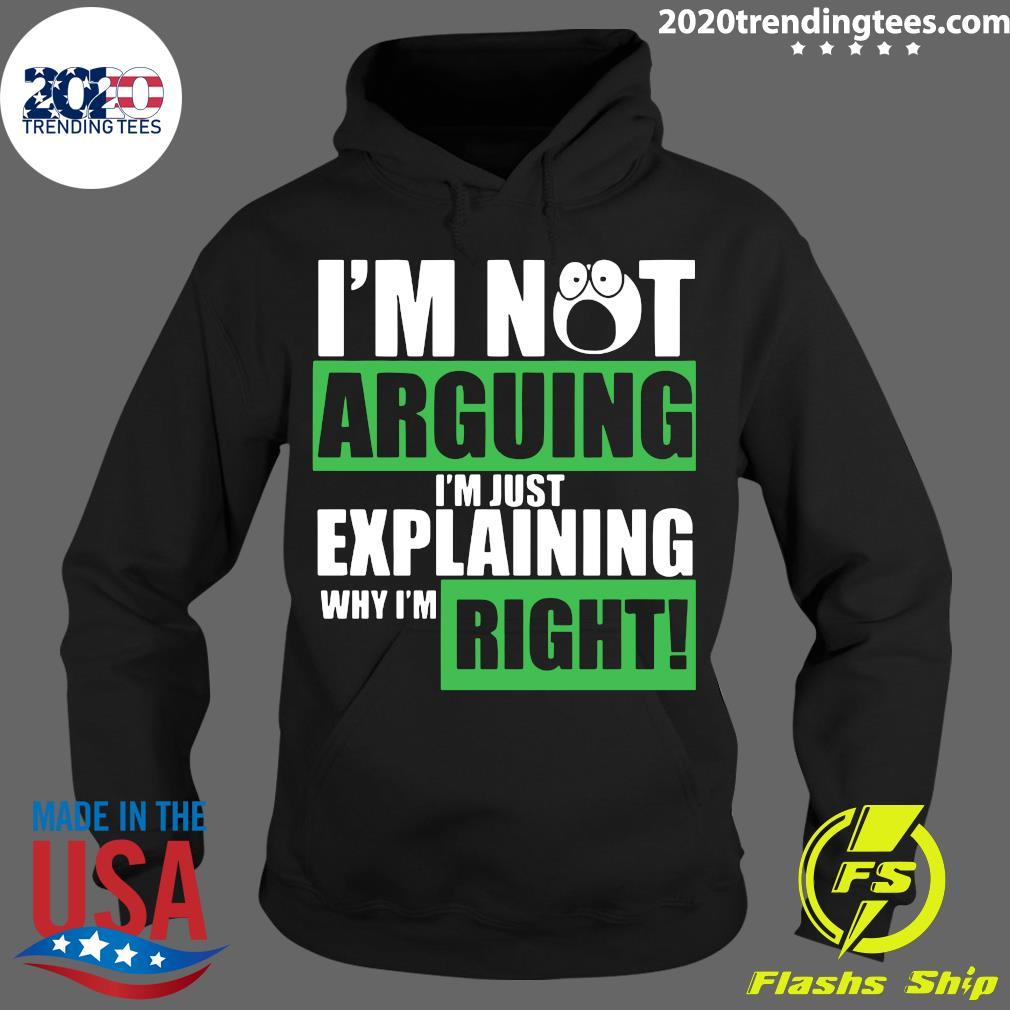 I'm Not Arguing Im Just Explaining Why I'm Right Shirt Hoodie