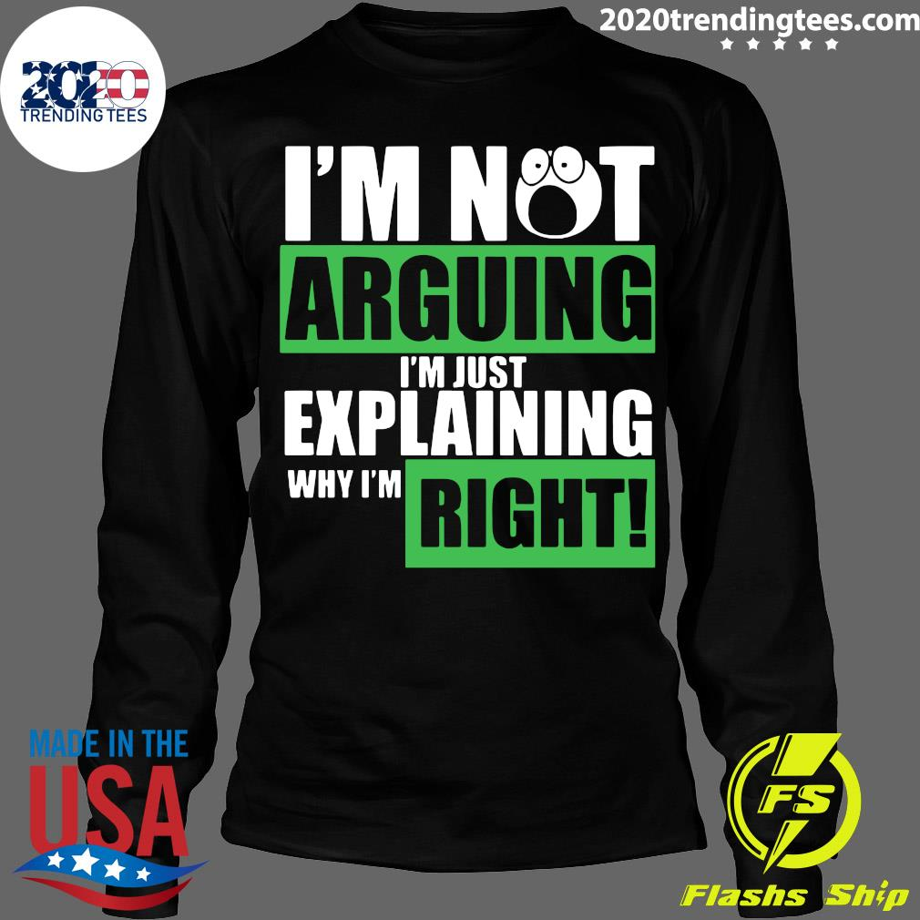 I'm Not Arguing Im Just Explaining Why I'm Right Shirt Longsleeve