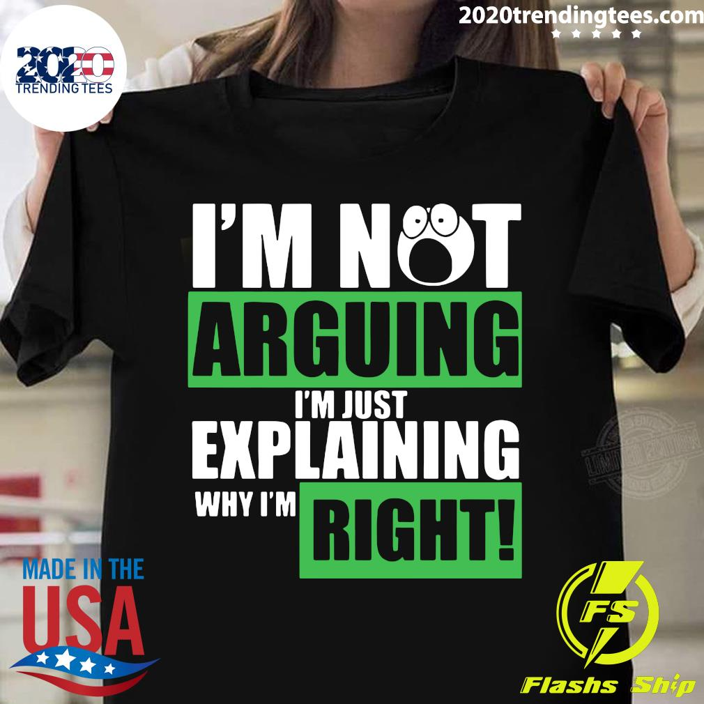 I'm Not Arguing Im Just Explaining Why I'm Right Shirt