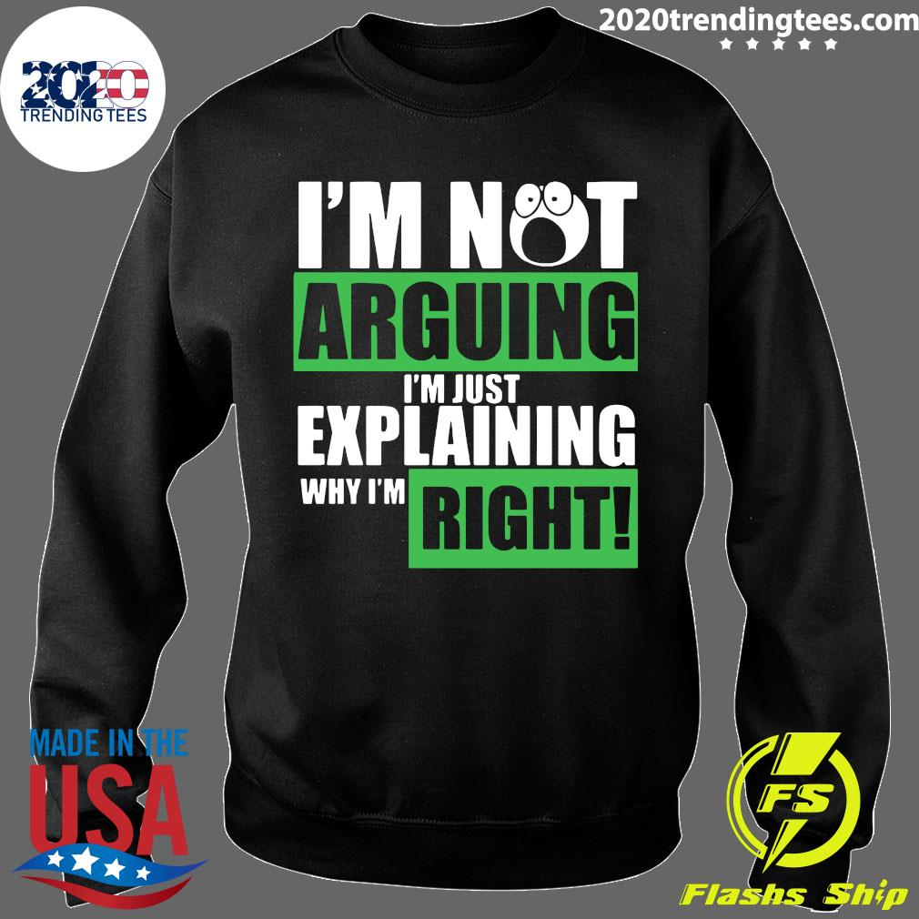 I'm Not Arguing Im Just Explaining Why I'm Right Shirt Sweater
