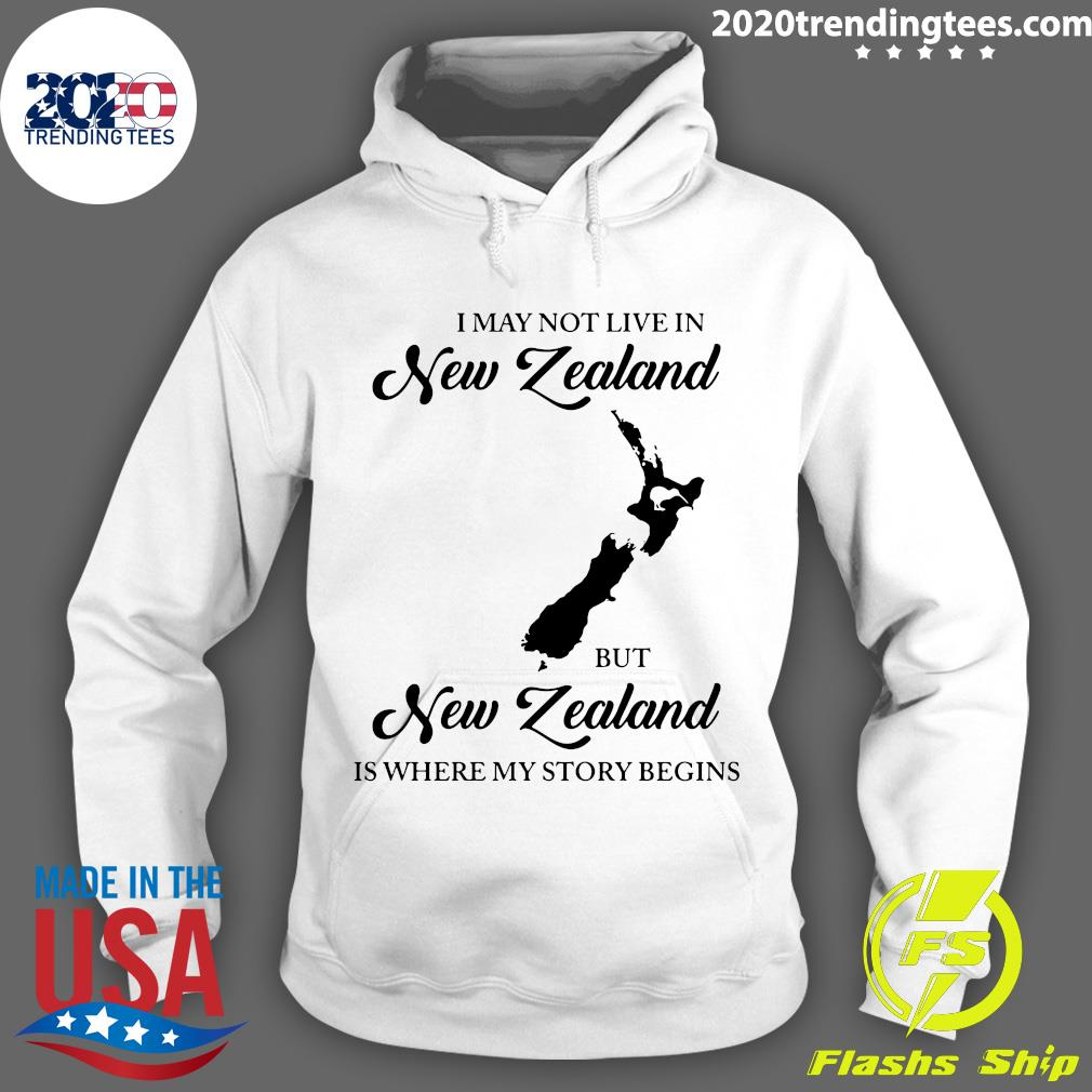 I May Not Live In New Zealand But New Zealand Is Where My Story Begins Shirt Hoodie
