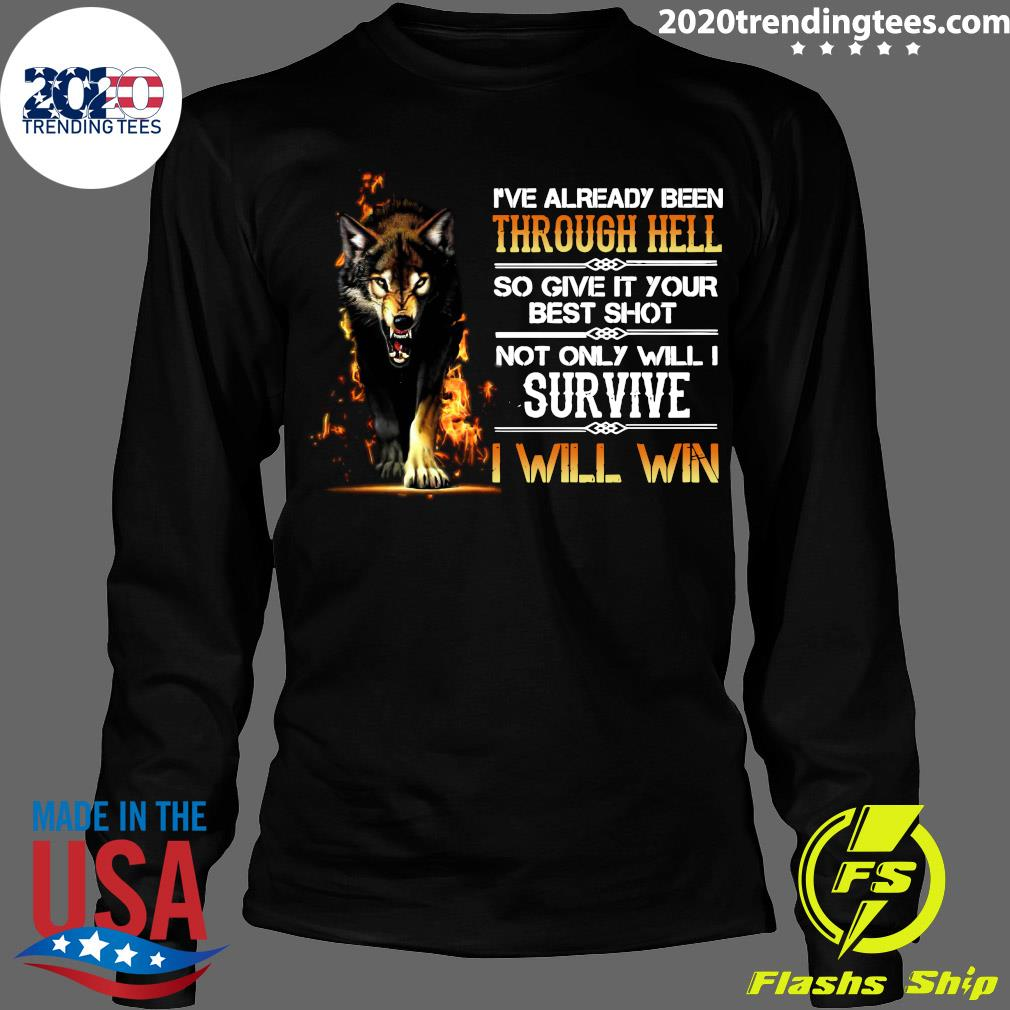 I've Already Been Through Hell So Give It Your Best Shot Not Only Will I Survive I Will Win Shirt Longsleeve