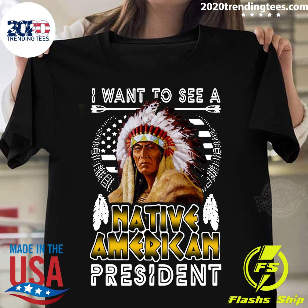 I Want To See A Native American President Shirt
