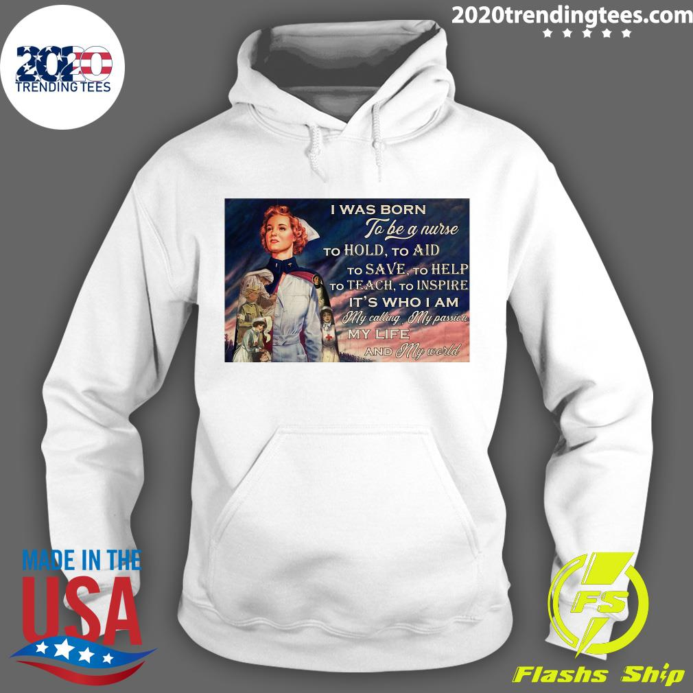 I Was Born To Be A Nurse To Hold To Aid To Save To Help To Teach To Inspire It's Who I Am Poster Shirt Hoodie
