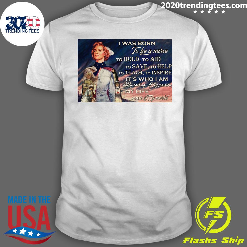I Was Born To Be A Nurse To Hold To Aid To Save To Help To Teach To Inspire It's Who I Am Poster Shirt