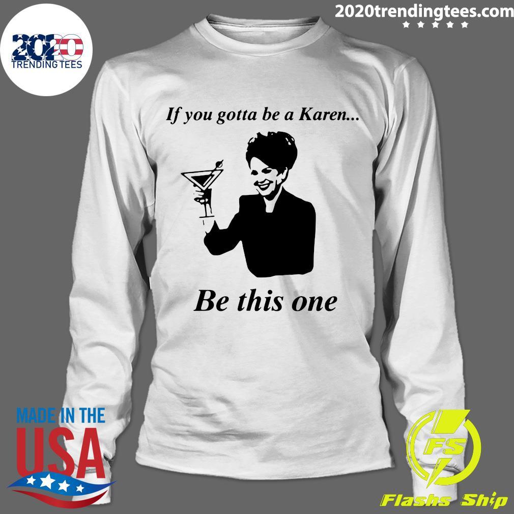 If You Gotta Be A Karen Be This One Shirt Longsleeve