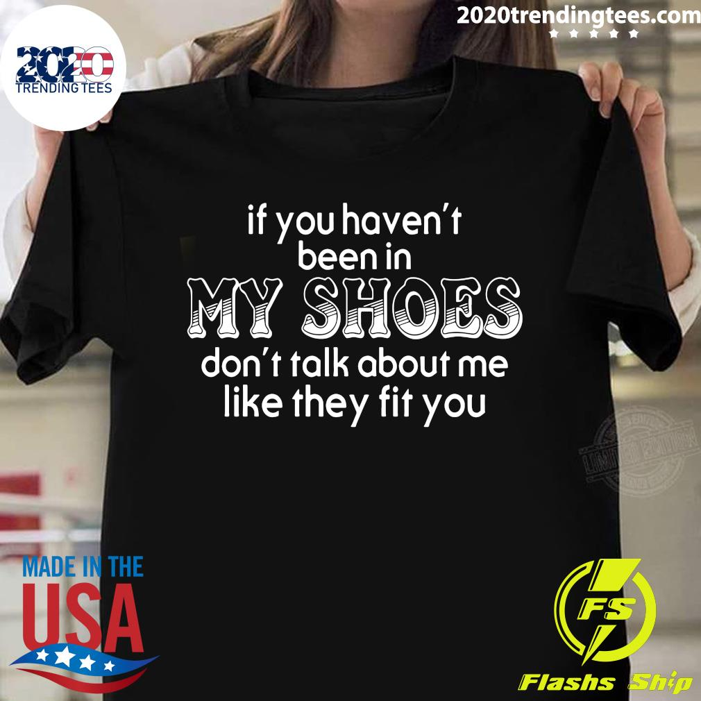If You Haven T Been In My Shoes Don T Talk About Me Like They Fit You Shirt