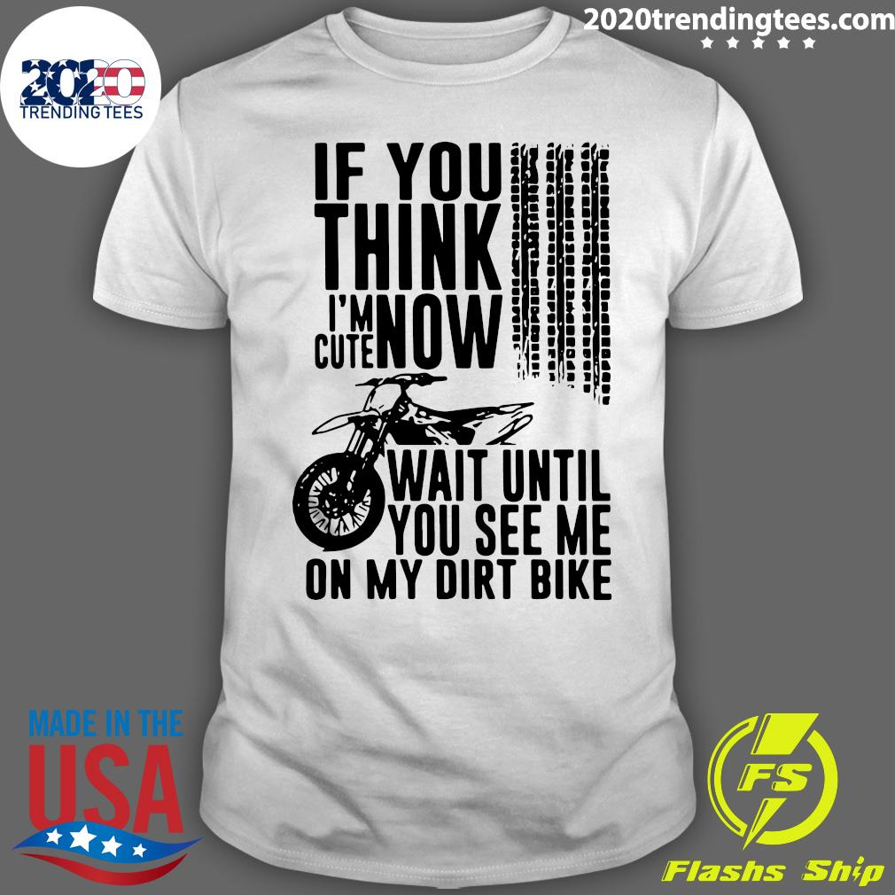 If You Think I'm Cute Now Wait Until You See Me On My Dirt Bike Shirt