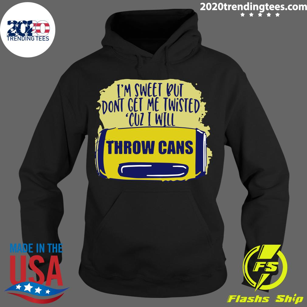 I'm Sweet But Don't Get Me Twisted Cuz I Will Throw Cans Shirt Hoodie
