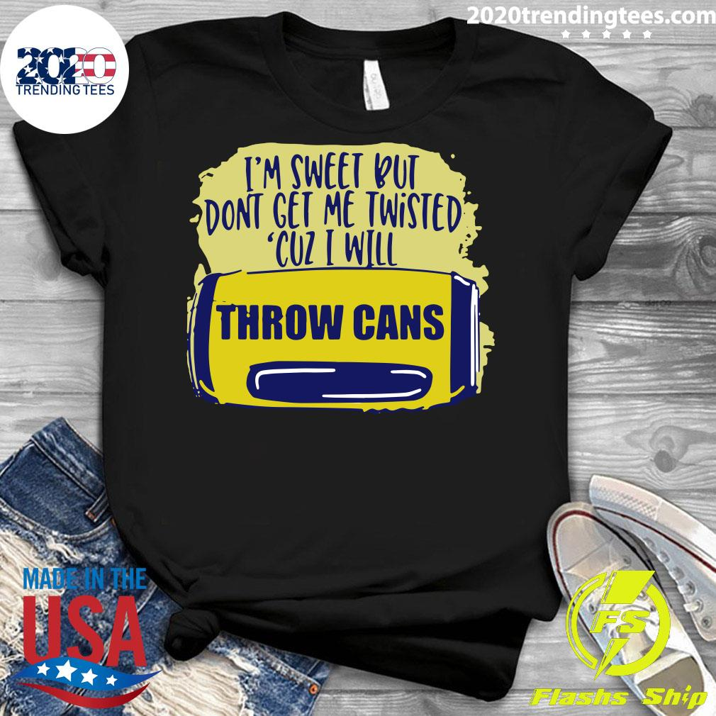 I'm Sweet But Don't Get Me Twisted Cuz I Will Throw Cans Shirt Ladies tee