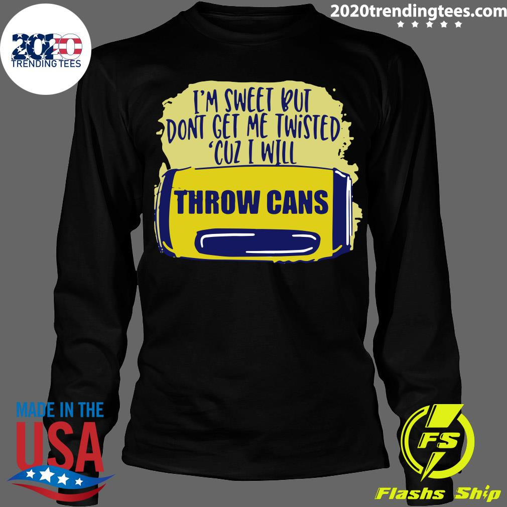 I'm Sweet But Don't Get Me Twisted Cuz I Will Throw Cans Shirt Longsleeve