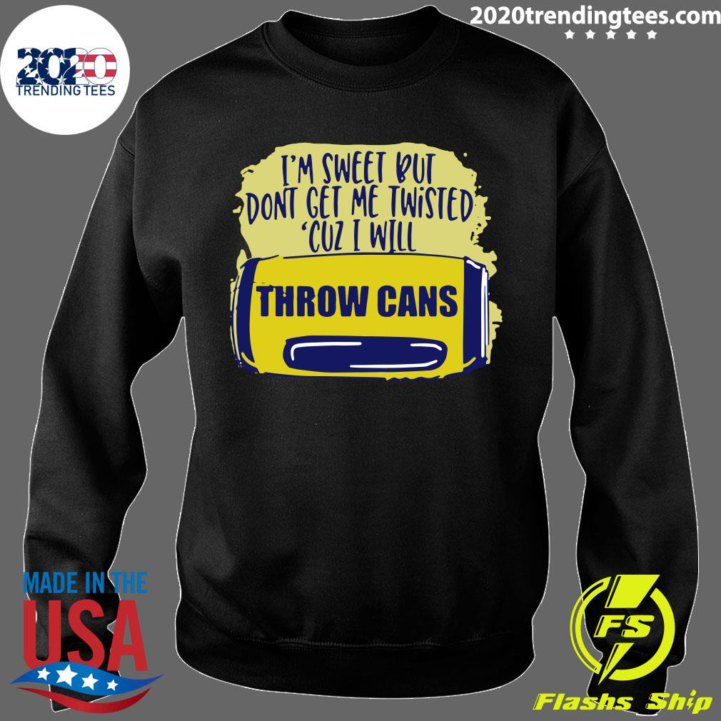 I'm Sweet But Don't Get Me Twisted Cuz I Will Throw Cans Shirt Sweater