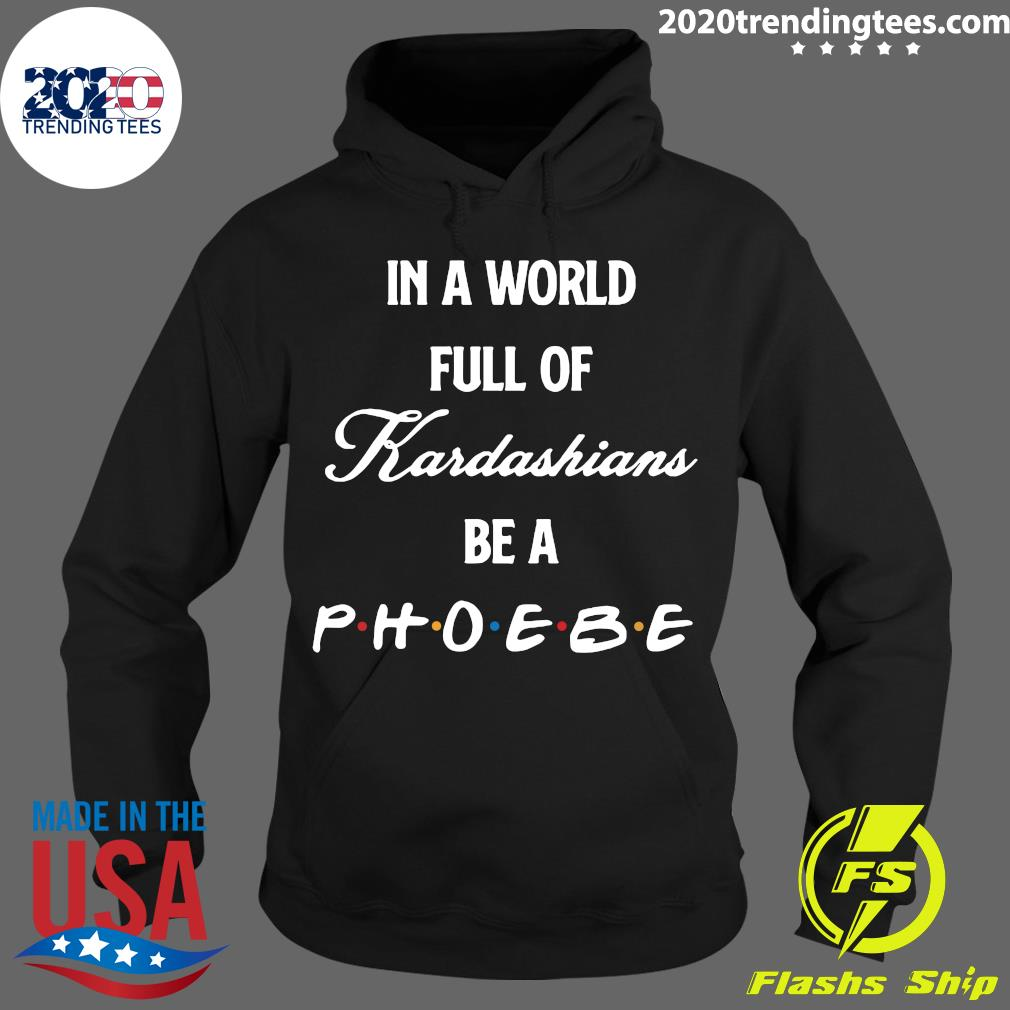 In A World Full Of Kardashians Be A Phoebe Shirt Hoodie