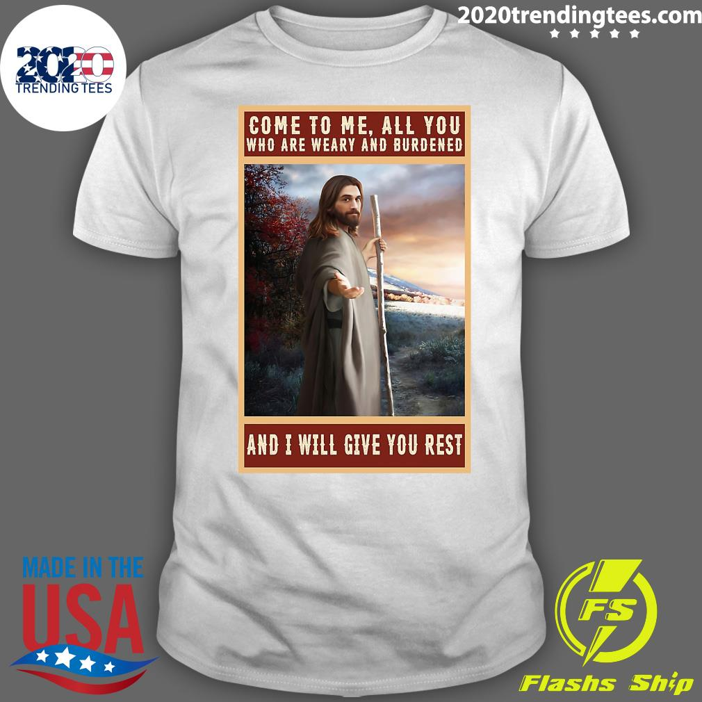 Jesus Christ Come To Me All You Who Are Weary And Burdened And I Will Give You Rest Shirt