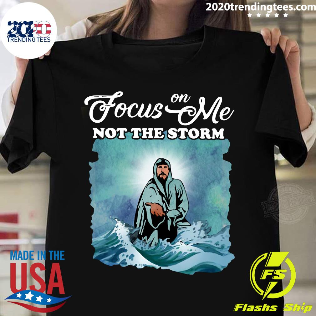 Jesus Focus On Me Not The Storm Shirt
