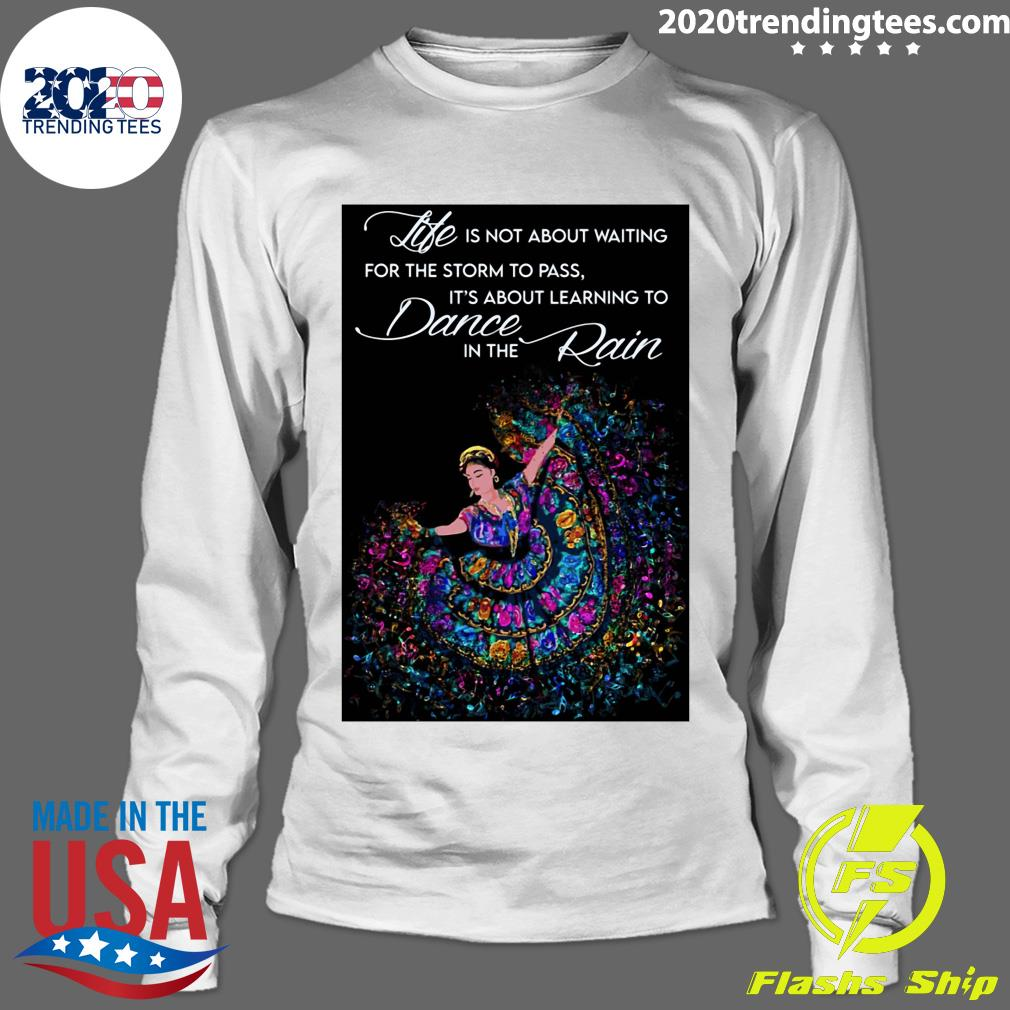 Life Is Not About Waiting For The Storm To Pass It's About Learning To Dance In The Rain Shirt Longsleeve