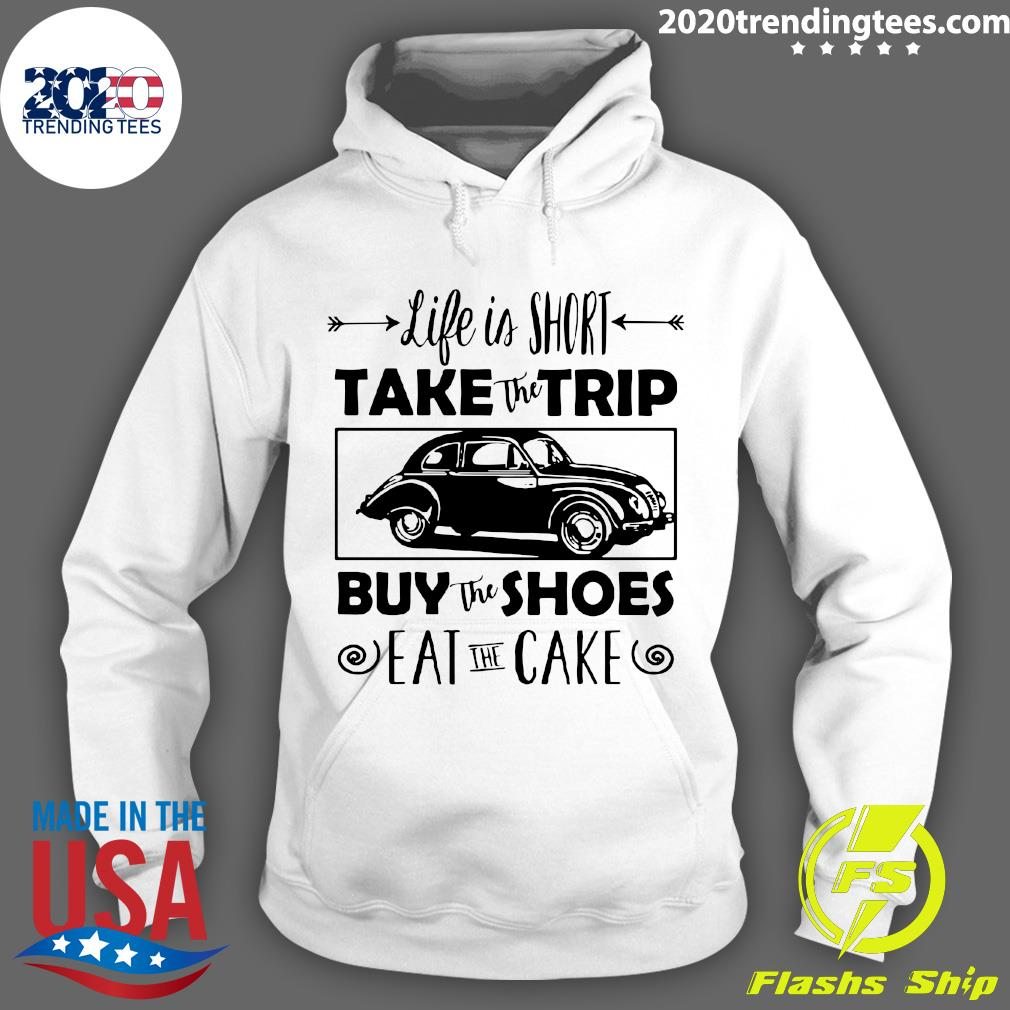 Life Is Short Take The Trip Buy The Shoes Eat The Cake Shirt Hoodie