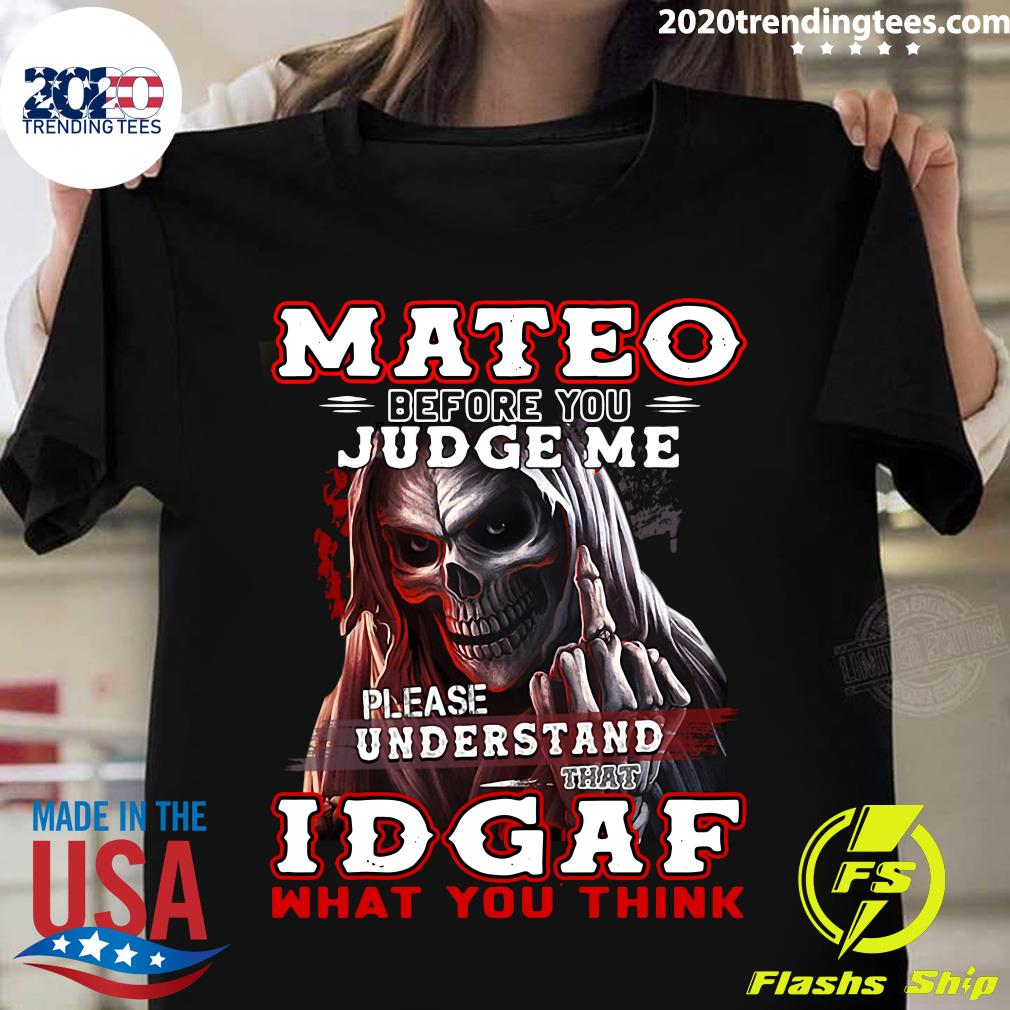 Mateo Before You Judge Me Please Understand That Idgaf What You Think Shirt