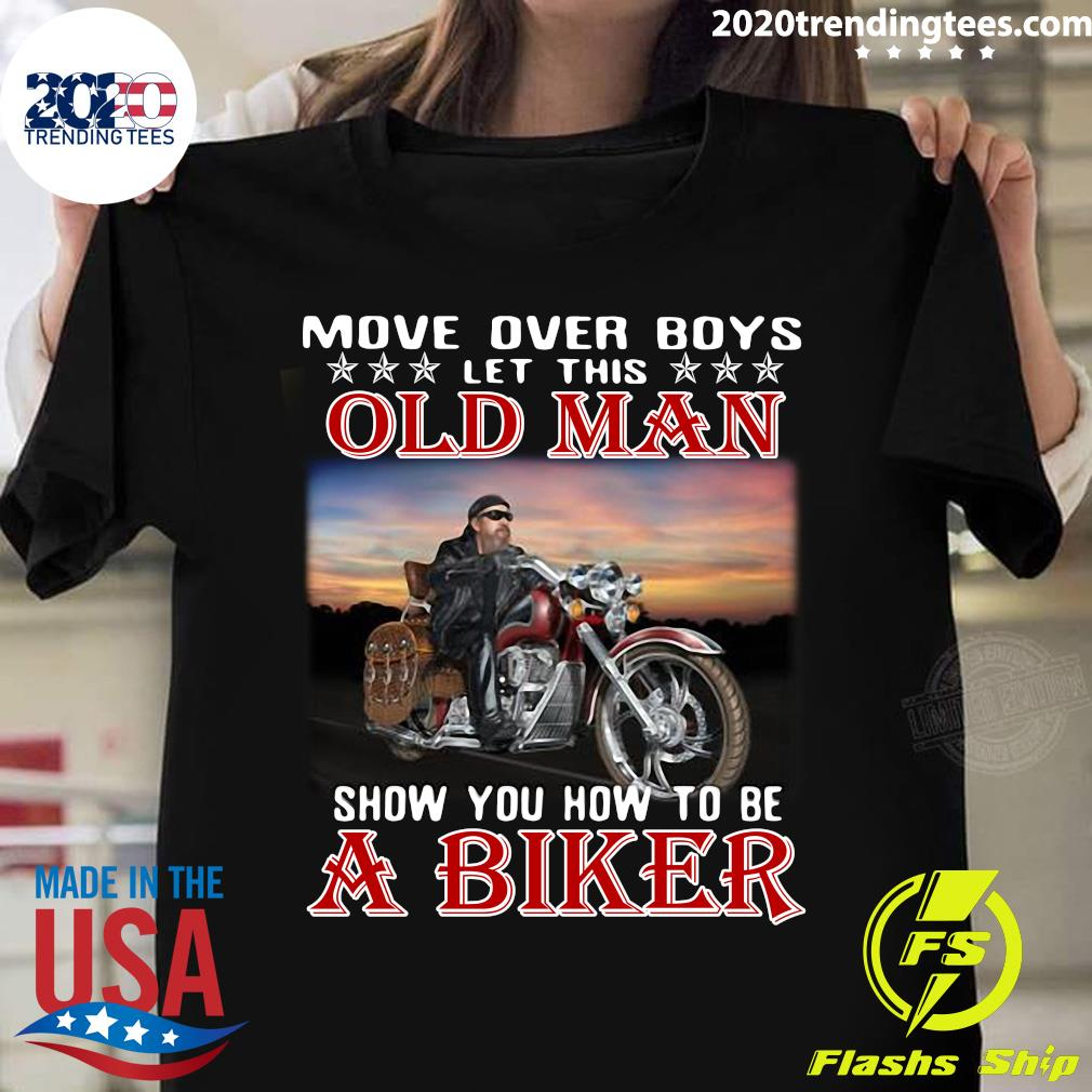 Move Over Boys Let This Old Man Show You How To Be A Biker Shirt