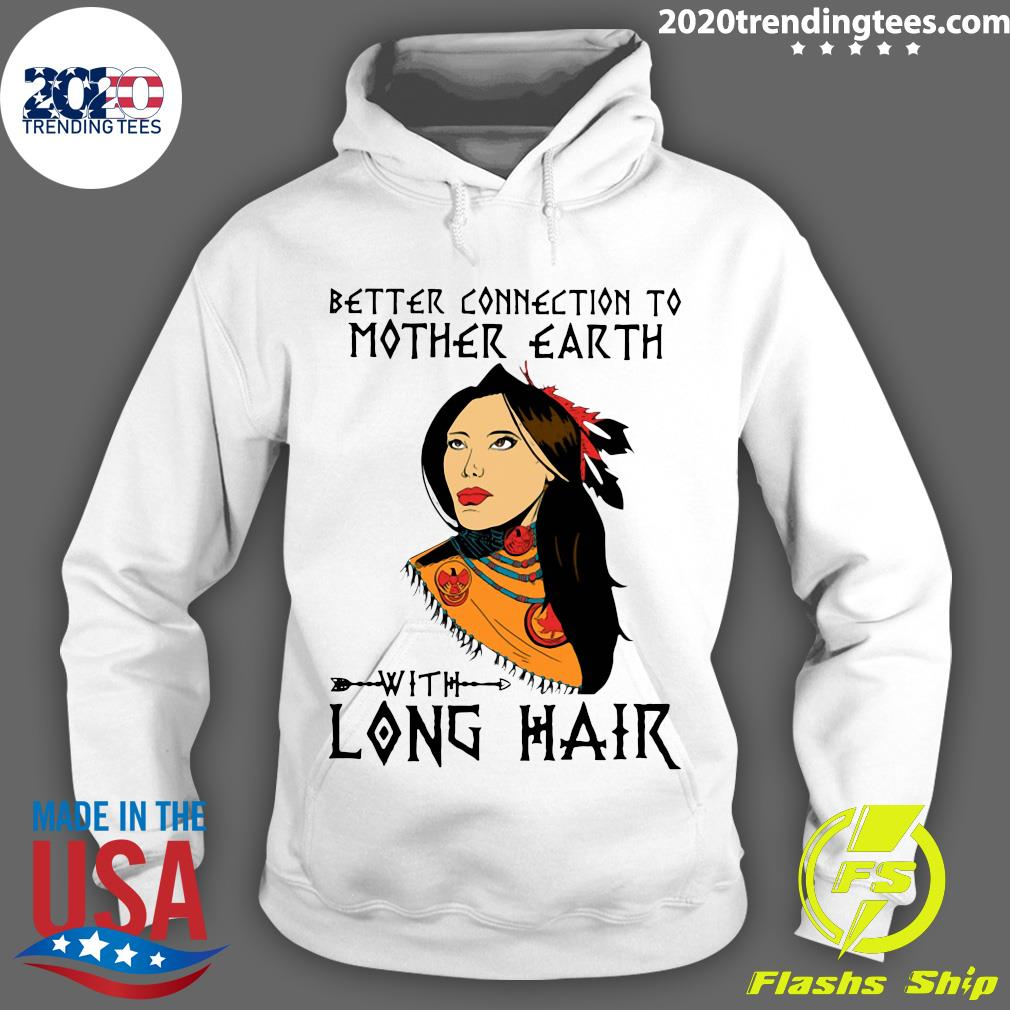 Native Better Connection To Mother Earth With Long Hair Shirt Hoodie