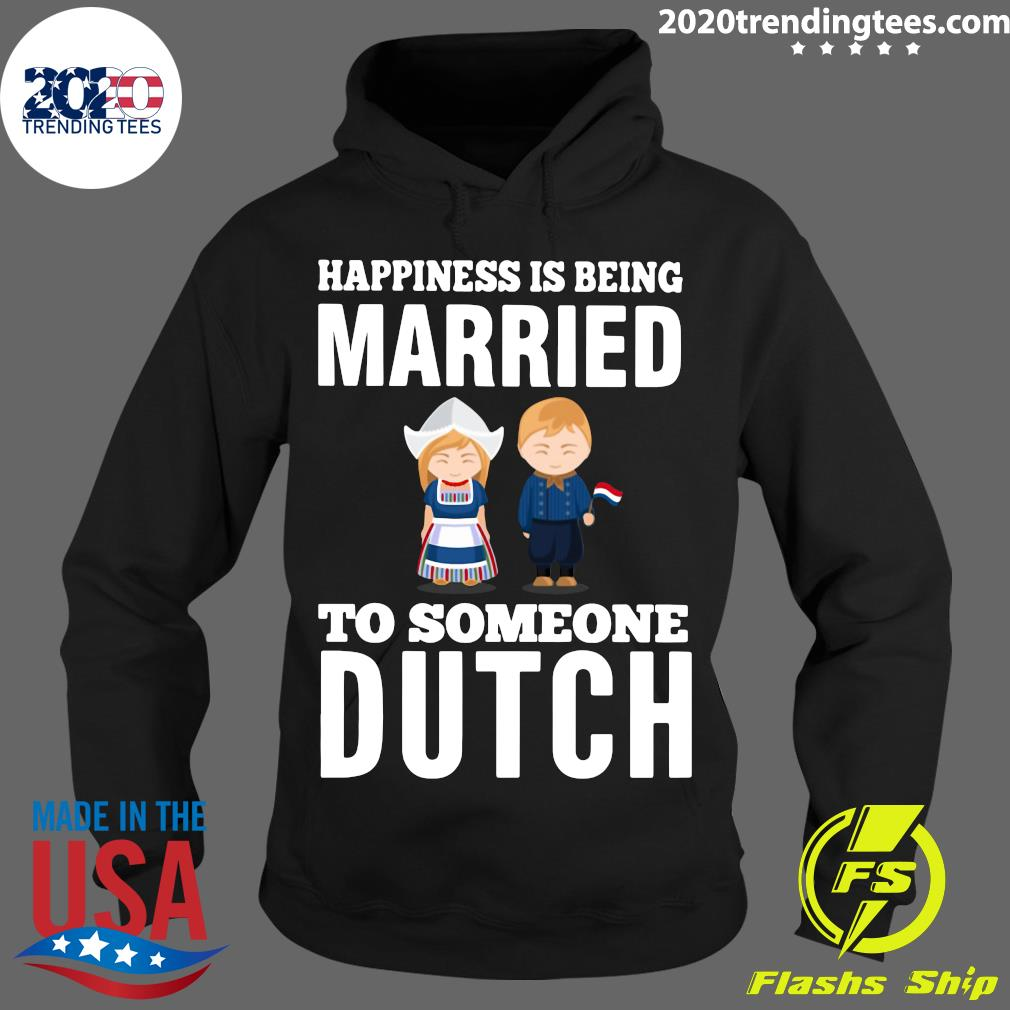 Nice Happiness Is Being Married To Someone Dutch Shirt Hoodie