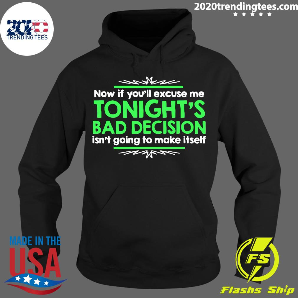 Now If You'll Excuse Me Tonight's Bad Decision Isn't Going To Make Itself Shirt Hoodie