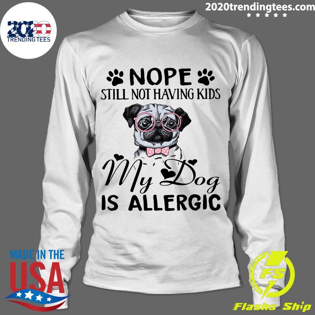 Pitbull Dog Nope Still Not Having Kids My Dog Is Allergic Shirt Longsleeve