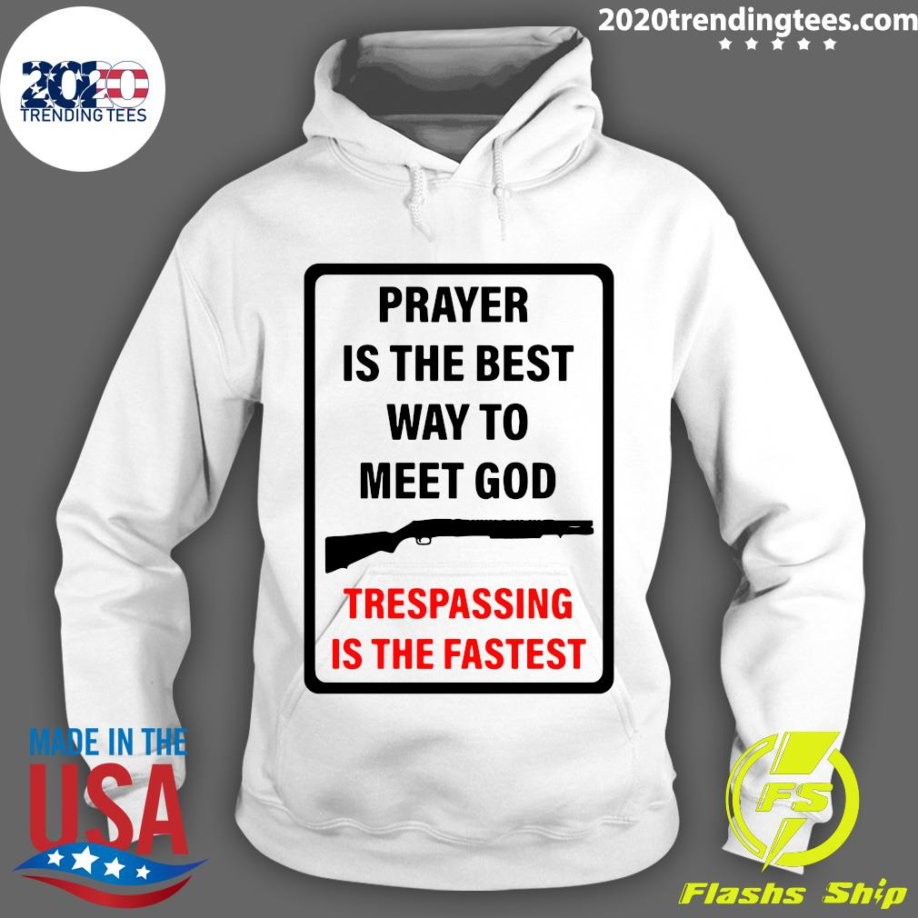 Prayer Is The Best Way To Meet God Trespassing Is The Fastest Shirt Hoodie
