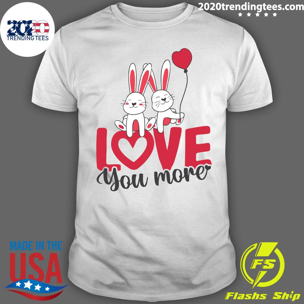 Rabbit Love You More Valentines Day Shirt