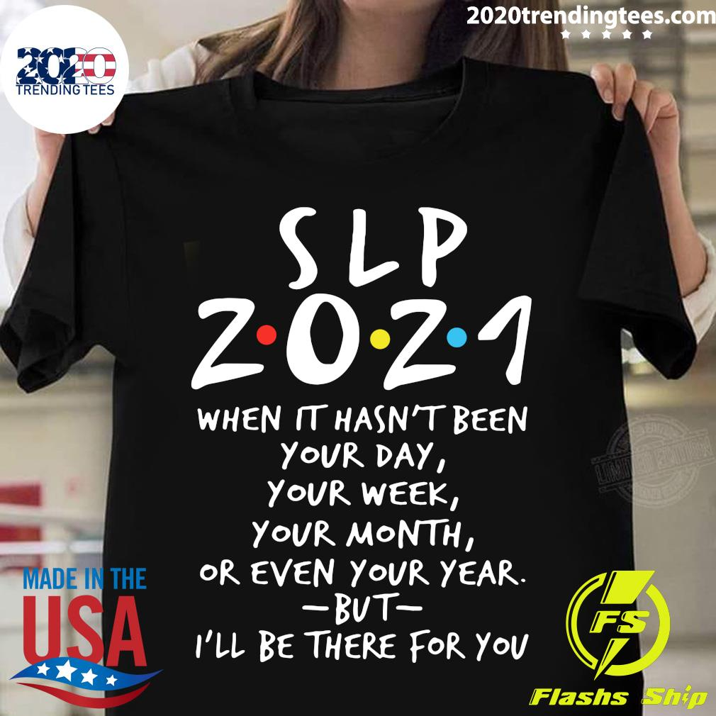 SLP 2021 When It Hasn't Been Your Day Your Week Your Month Or Even Your Year But I'll Be There For You Shirt