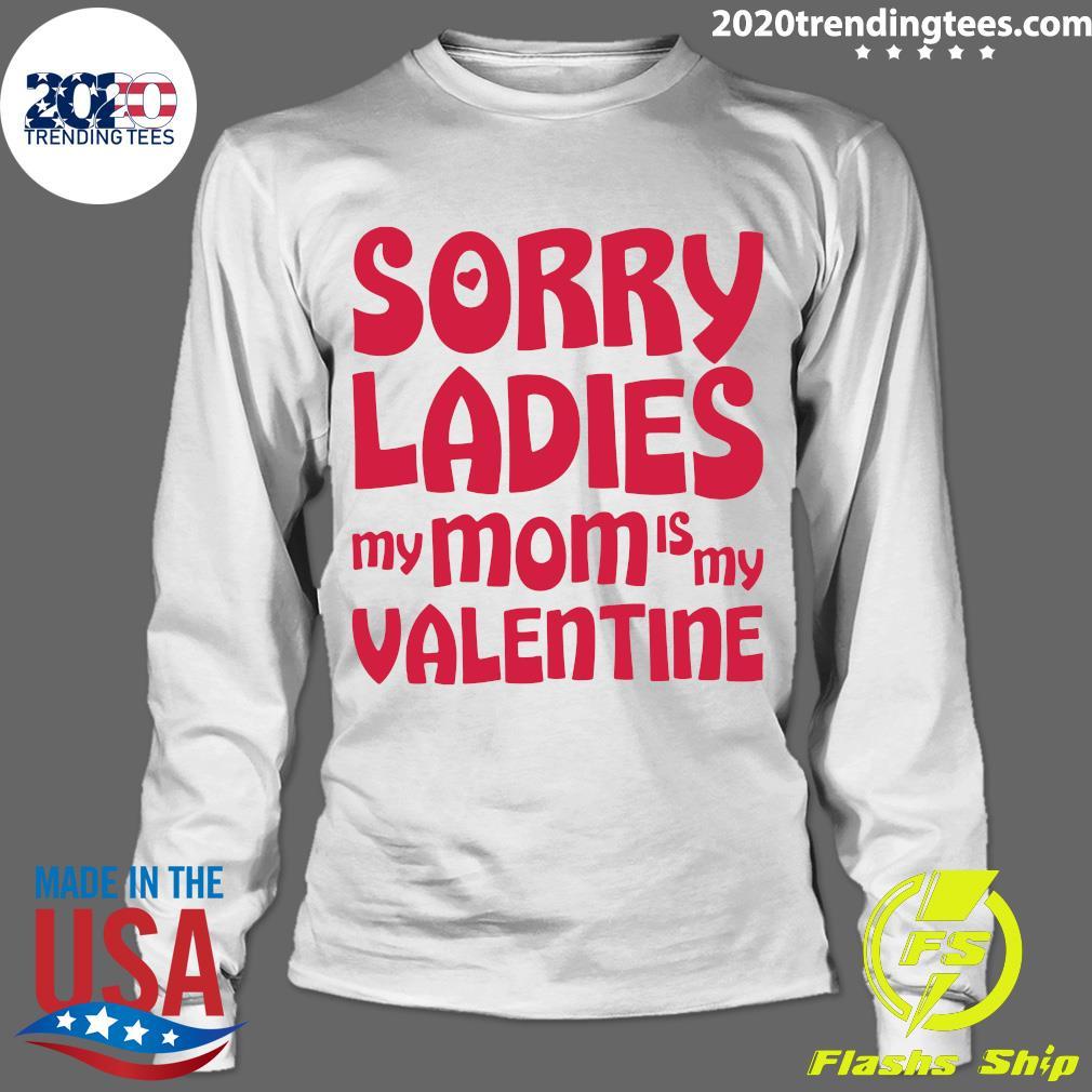Sorry Ladies My Mom Is My Valentine Shirt Longsleeve