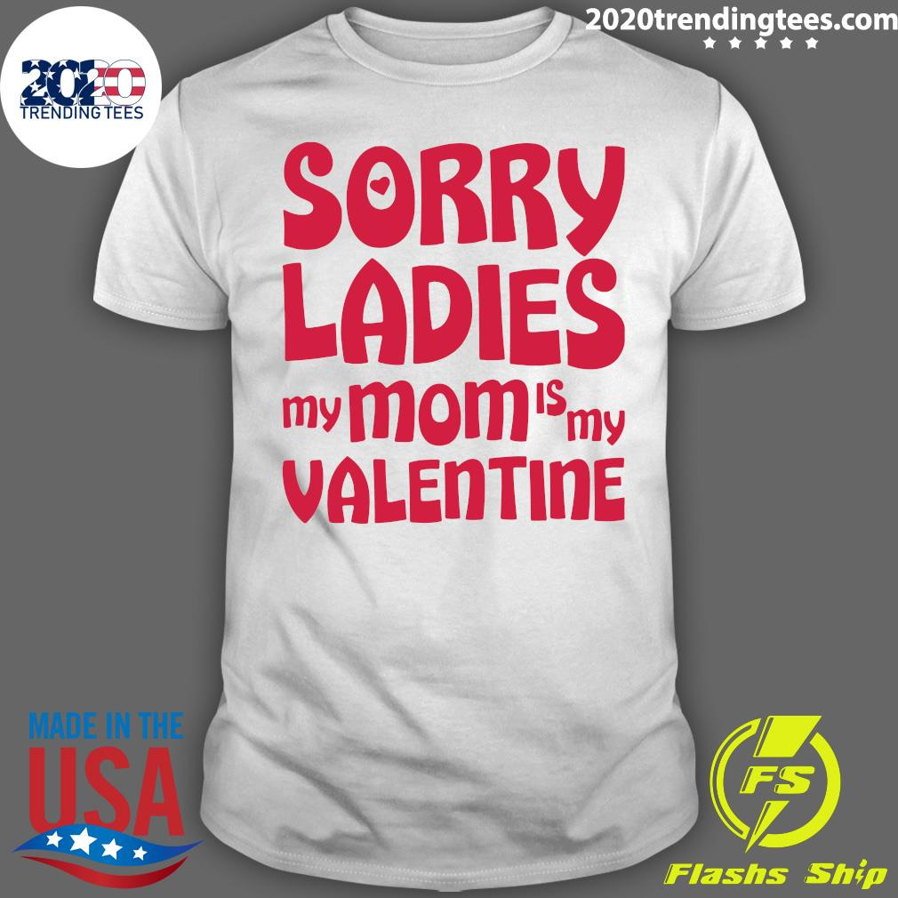 Sorry Ladies My Mom Is My Valentine Shirt
