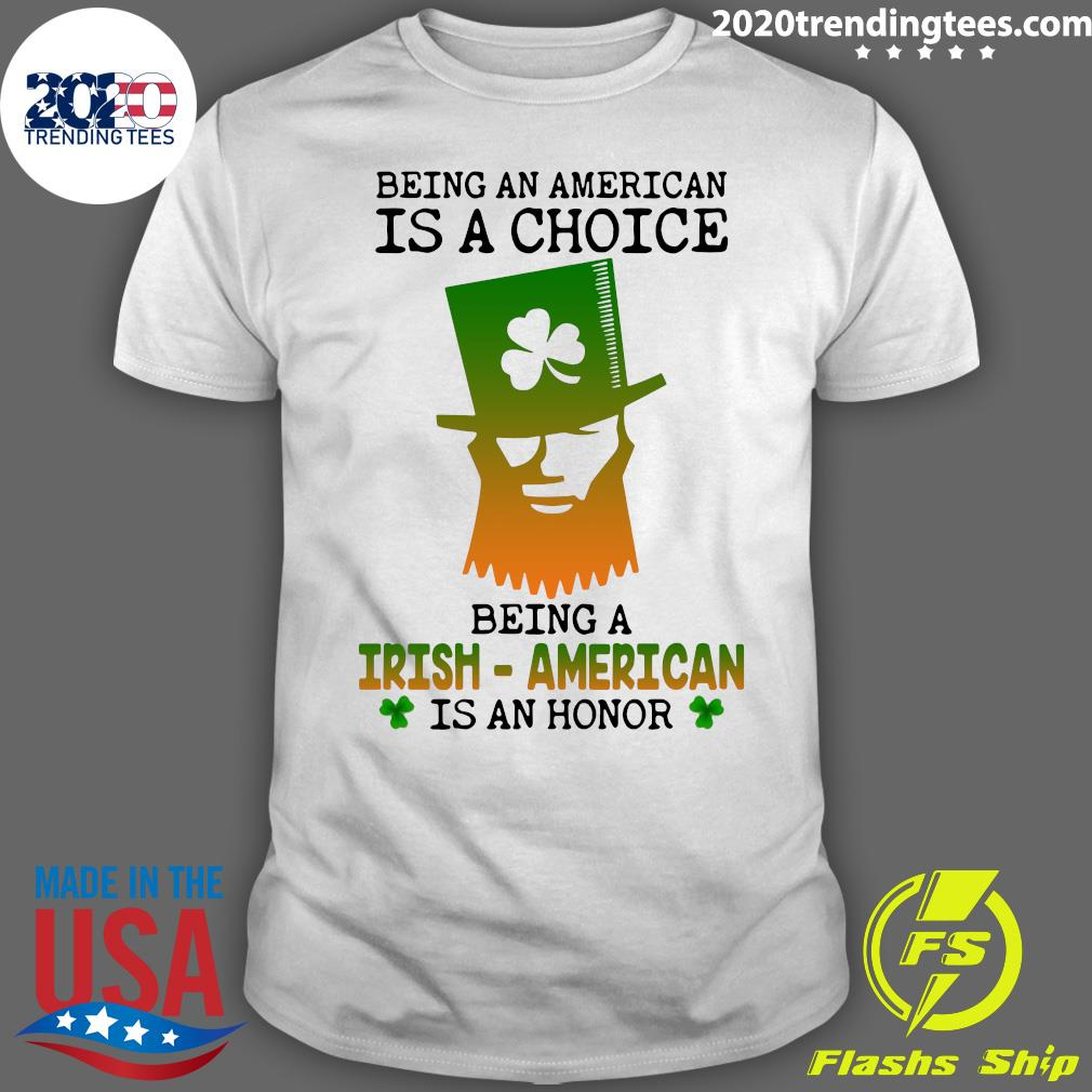 St. Paddy's Day Being An American Is A Choice Being An Irish American Is An Honor Shirt