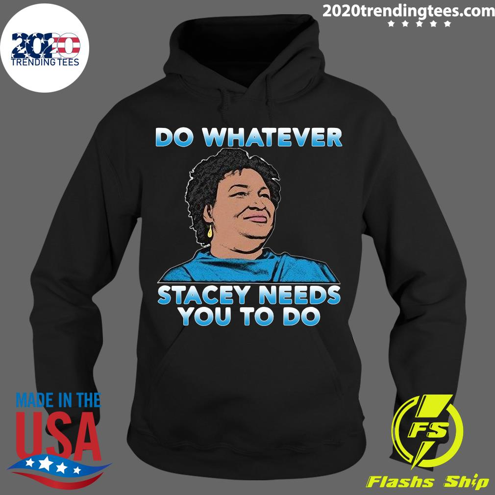Stacey Abrams Do Whatever Stacey Needs You To Do Shirt Hoodie