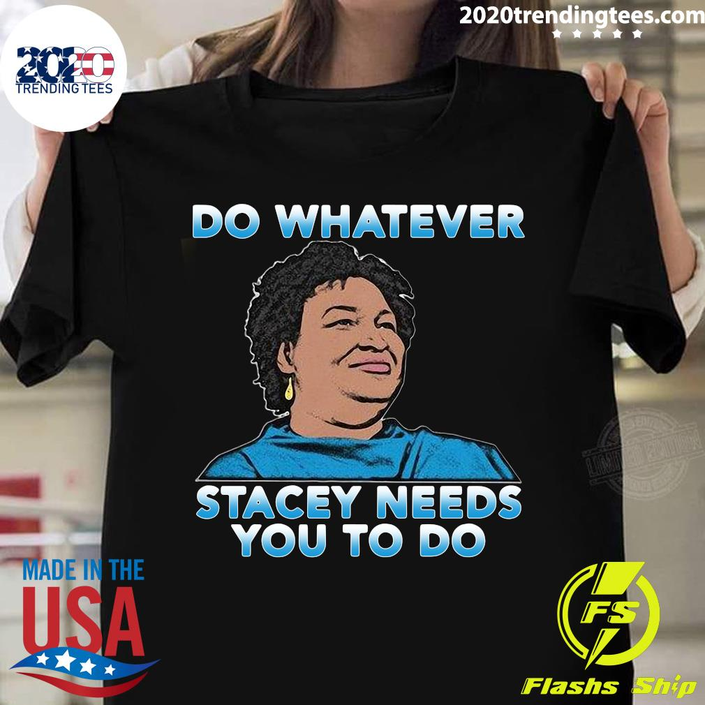 Stacey Abrams Do Whatever Stacey Needs You To Do Shirt