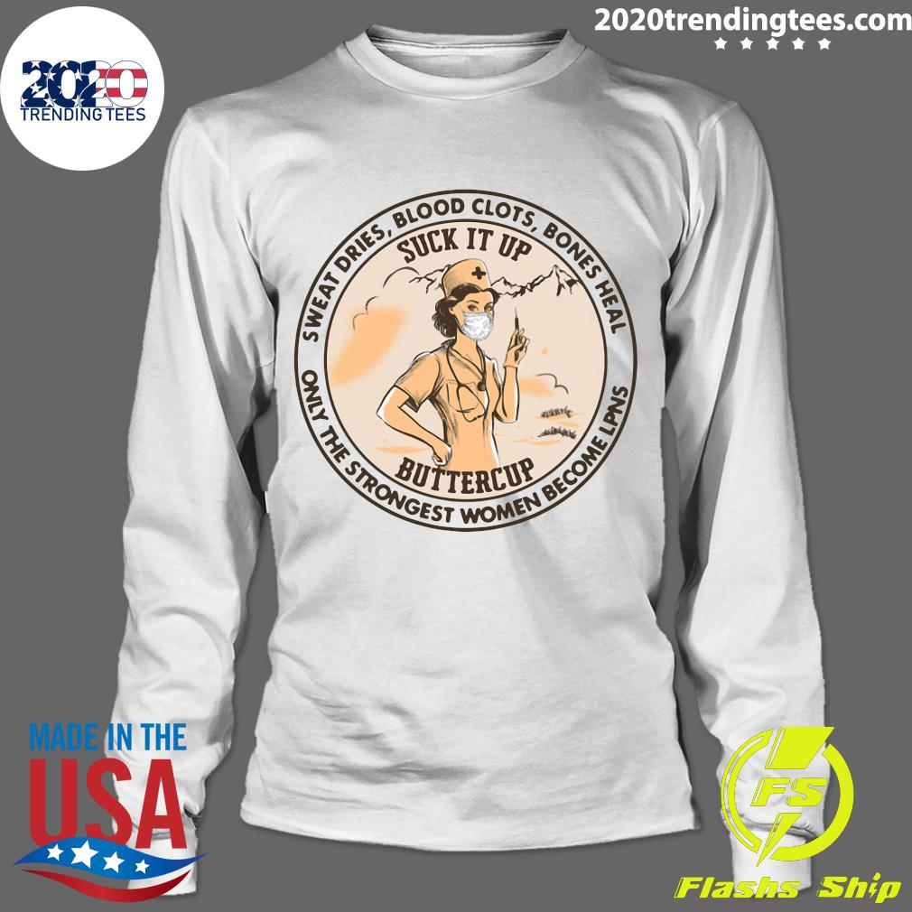 Sweat Dries Blood Clots Bones Heal Only The Strongest Women Become lpns Suck It Up Buttercup Shirt Longsleeve