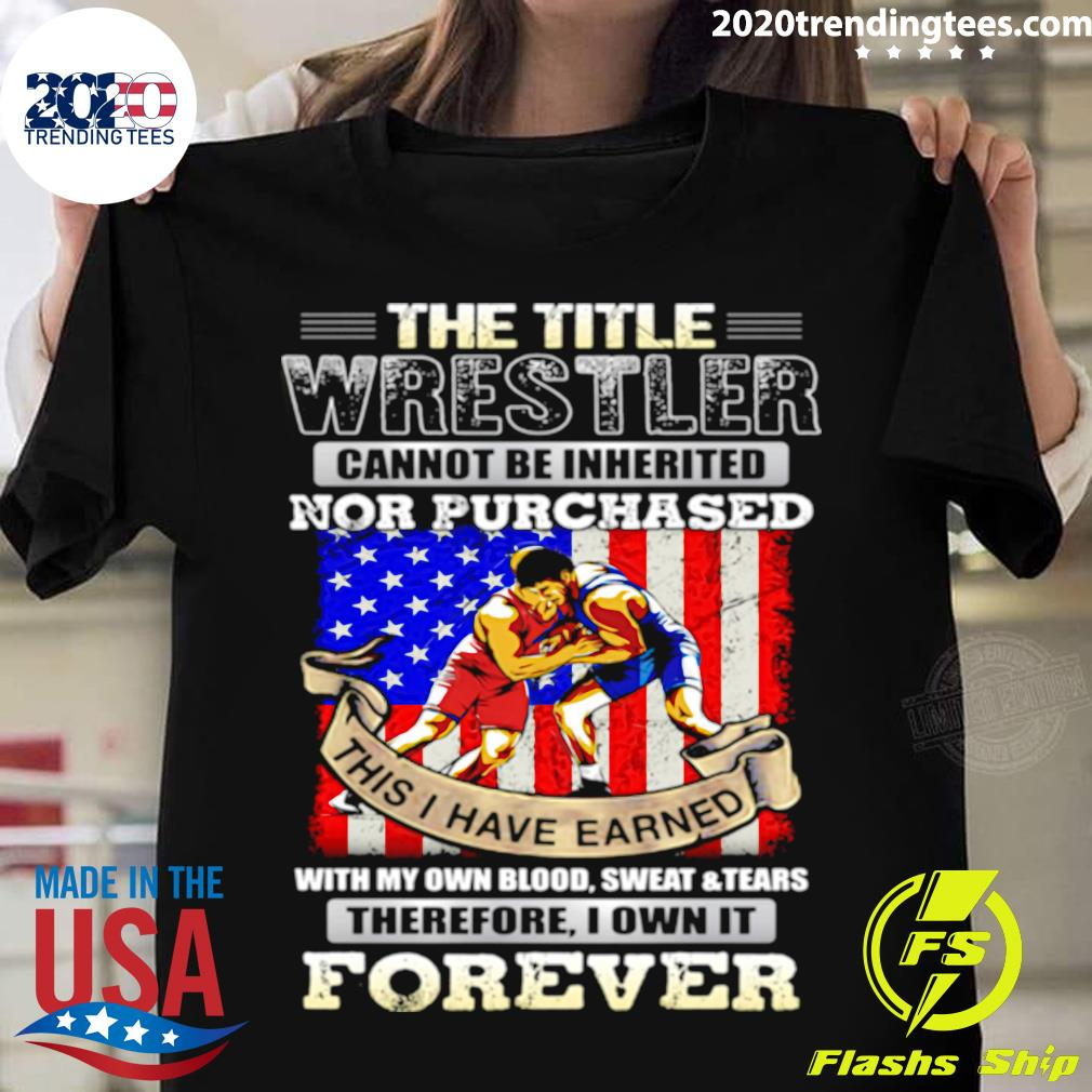 The Title Wrestler Cannot Be Inherited Nor Purchased This I Have Earned Forever American Flag Shirt