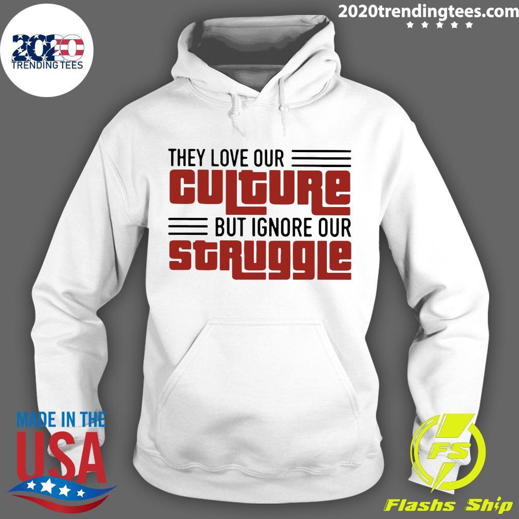 They Love Our Culture But Ignore Our Struggle Shirt Hoodie
