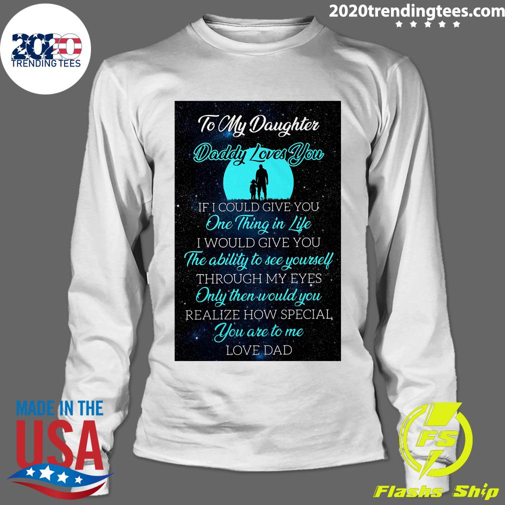 To My Daughter Daddy Loves You If I Could Give You One Thing In Life Shirt Longsleeve