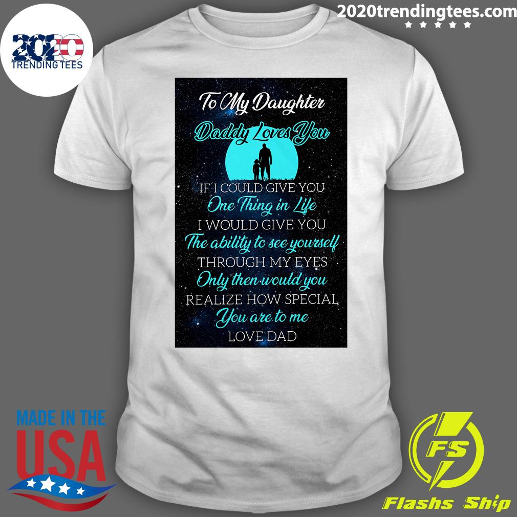 To My Daughter Daddy Loves You If I Could Give You One Thing In Life Shirt