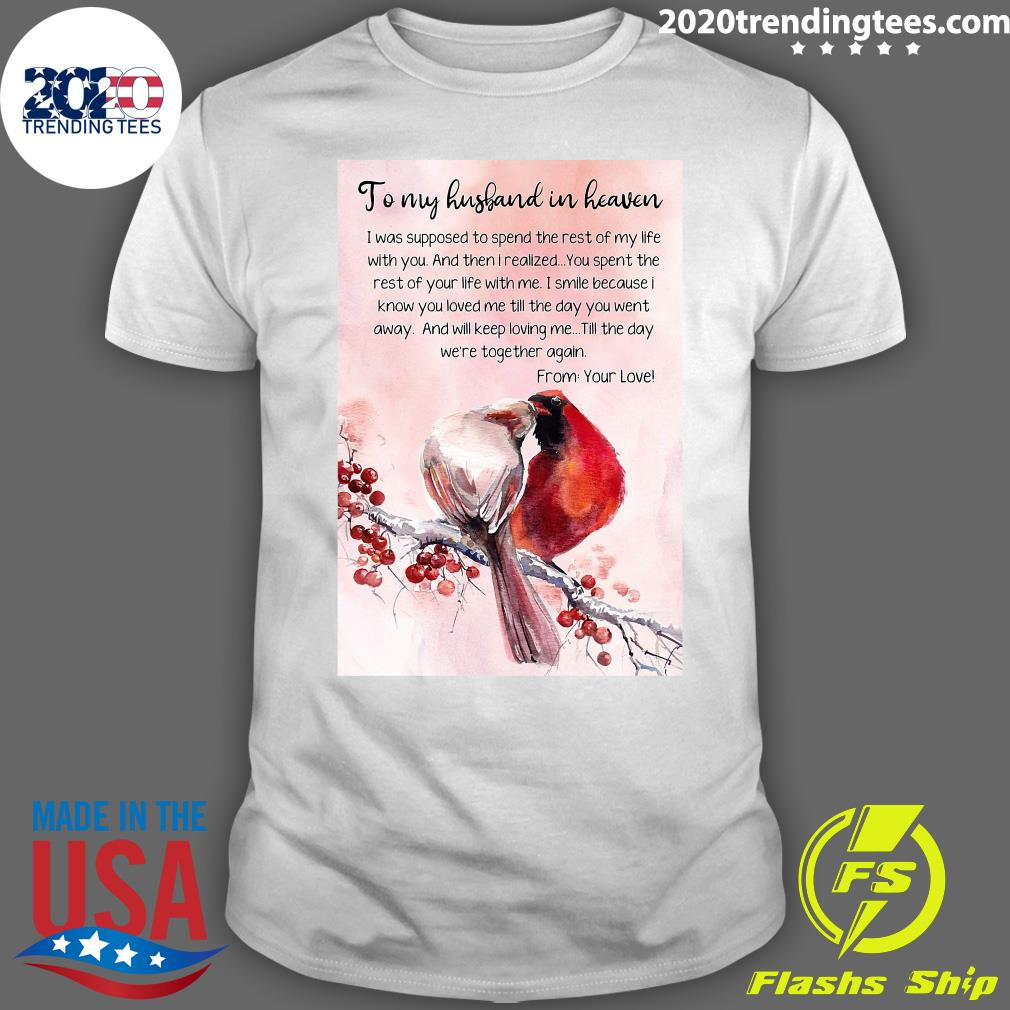 To My Husband In Heaven I Was Supposed To Spend The Rest My Life With You And Then I Realized Shirt